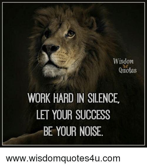 work hard: Wisdom  Quotes  WORK HARD IN SILENCE  LET YOUR SUCCESS  BE YOUR NOISE. www.wisdomquotes4u.com
