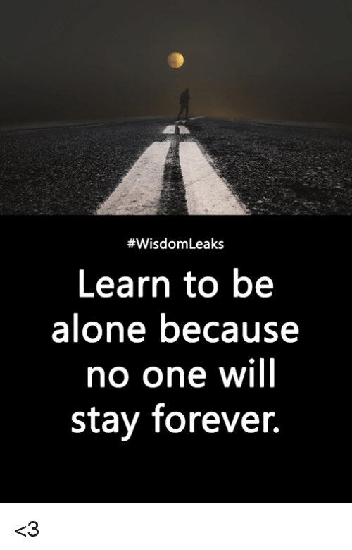 Being Alone, Memes, and Forever:  #WisdomLeaks  Learn to be  alone because  no one will  stay forever. <3