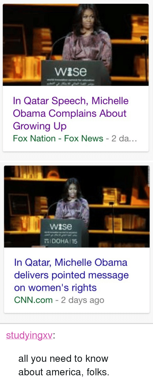 "America, cnn.com, and Growing Up: wise  In Qatar Speech, Michelle  Obama Complains About  Growing Up  Fox Nation - Fox News 2 da...   wise  罚| DOHA: 15  In Qatar, Michelle Obama  delivers pointed message  on women's rights  CNN.com - 2 days ago <p><a class=""tumblr_blog"" href=""http://studyingxv.tumblr.com/post/132676075257"" target=""_blank"">studyingxv</a>:</p> <blockquote> <p>all you need to know about america, folks.</p> </blockquote>"