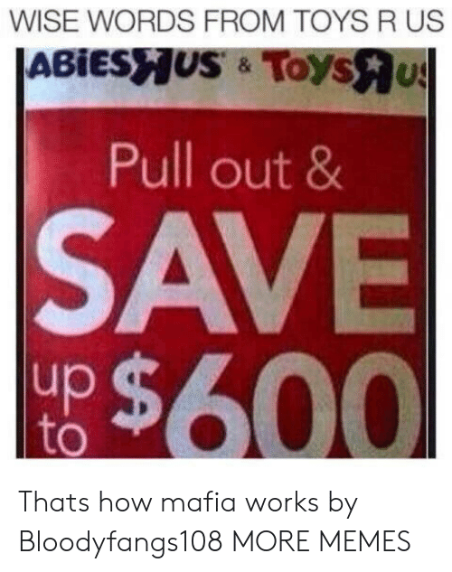 Toys R Us: WISE WORDS FROM TOYS R US  Pull out 8  SAVE  up  to Thats how mafia works by Bloodyfangs108 MORE MEMES