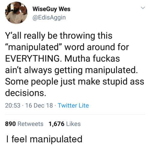 """Wes: WiseGuy Wes  @EdisAggin  Y'all really be throwing this  """"manipulated"""" word around for  EVERYTHING, Mutha fuckas  ain't always getting manipulated  Some people just make stupid ass  decisions  20:53 16 Dec 18 Twitter Lite  890 Retweets 1,676 Likes I feel manipulated"""