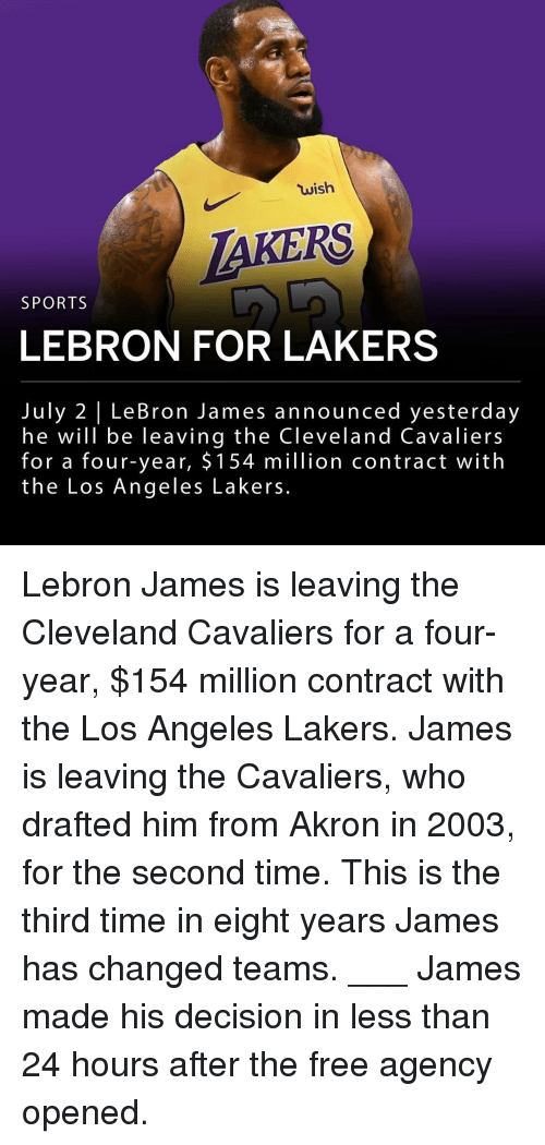 Los Angeles Lakers: wish  AKERS  SPORTS  LEBRON FOR LAKERS  July 2 | LeBron James announced yesterday  he will be leaving the Cleveland Cavaliers  for a four-year, $ 154 million contract with  the Los Angeles Lakers. Lebron James is leaving the Cleveland Cavaliers for a four-year, $154 million contract with the Los Angeles Lakers. James is leaving the Cavaliers, who drafted him from Akron in 2003, for the second time. This is the third time in eight years James has changed teams. ___ James made his decision in less than 24 hours after the free agency opened.