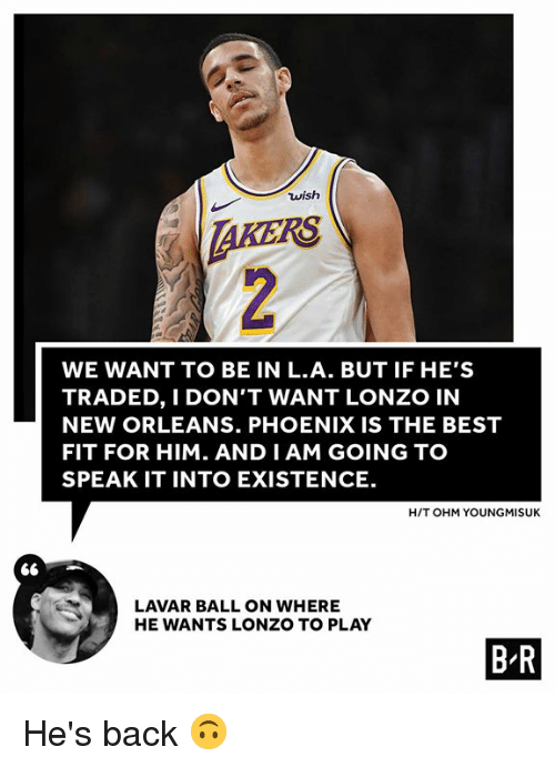 ohm: wish  AKERS  WE WANT TO BE IN L.A. BUT IF HE'S  TRADED, I DON'T WANT LONZO IN  NEW ORLEANS. PHOENIX IS THE BEST  FIT FOR HIM. AND I AM GOING TO  SPEAK IT INTO EXISTENCE.  H/T OHM YOUNGMISUK  LAVAR BALL ON WHERE  HE WANTS LONZO TO PLAY  B R He's back 🙃