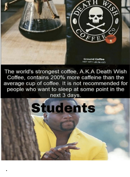 caffeine: WISH  DEAT  COFFEE  CO  Ground Coffee  NET WT 1 LB (ne oz  The world's strongest coffee, A.K.A Death Wish  Coffee, contains 200 % more caffeine than the  average cup of coffee. It is not recommended for  people who want to sleep at some point in the  next 3 days.  Students .