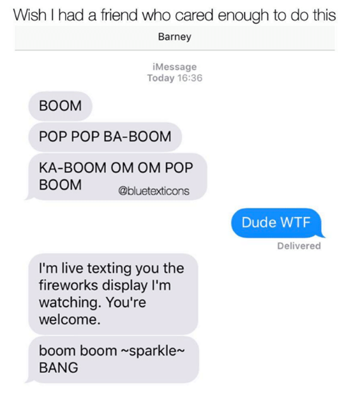 Barney, Dude, and Memes: Wish I had a friend who cared enough to do this  Barney  iMessage  Today 16:36  BOOM  POP POP BA-BOOM  KA-BOOM OM OM POP  BOOM  @bluetexticons  Dude WTF  Delivered  I'm live texting you the  fireworks display I'm  watching. You're  welcome.  boom boom sparkle  BANG