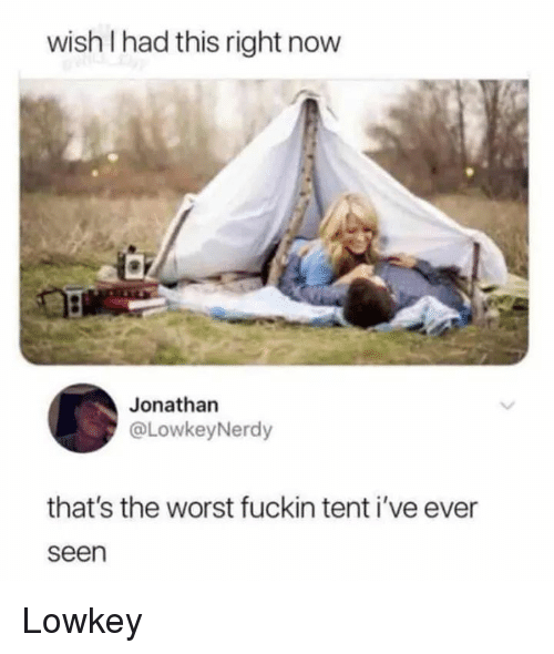 Lowkey: wish I had this right now  Jonathan  @LowkeyNerdy  that's the worst fuckin tent i've ever  seen Lowkey