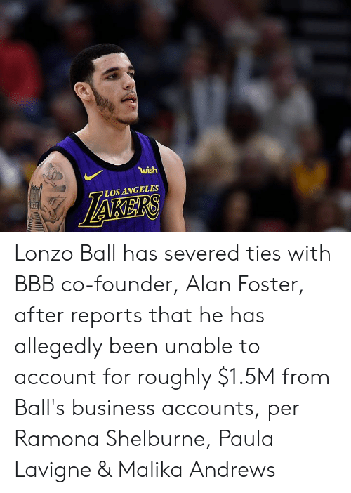 Lonzo Ball: wish  LOS ANGELES Lonzo Ball has severed ties with BBB co-founder, Alan Foster, after reports that he has allegedly been unable to account for roughly $1.5M from Ball's business accounts, per Ramona Shelburne, Paula Lavigne & Malika Andrews