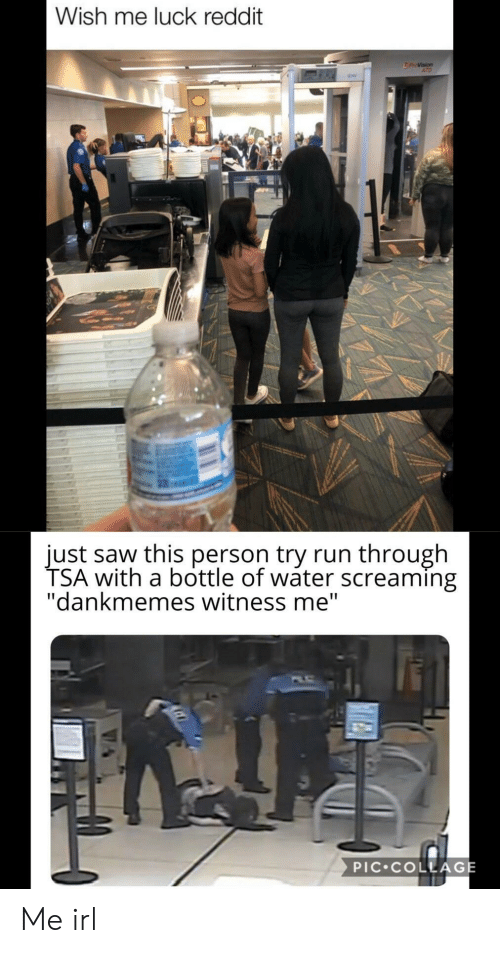"""tsa: Wish me luck reddit  ATD  just saw this person try run through  TSA with a bottle of wáter screaming  """"dankmemes witness me""""  PIC COLLAGE Me irl"""