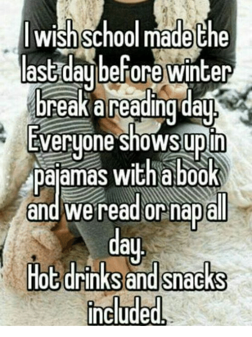 Upine: wish School made the  last day before winter  break a reading day  Everyone shows upin  pajamas with a book  and We read or nap all  Hot drinks and snacks  Include