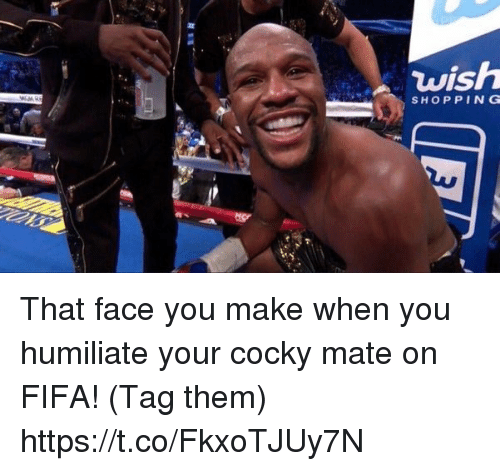 That Face You Make When: wish  SHOP PING That face you make when you humiliate your cocky mate on FIFA! (Tag them) https://t.co/FkxoTJUy7N