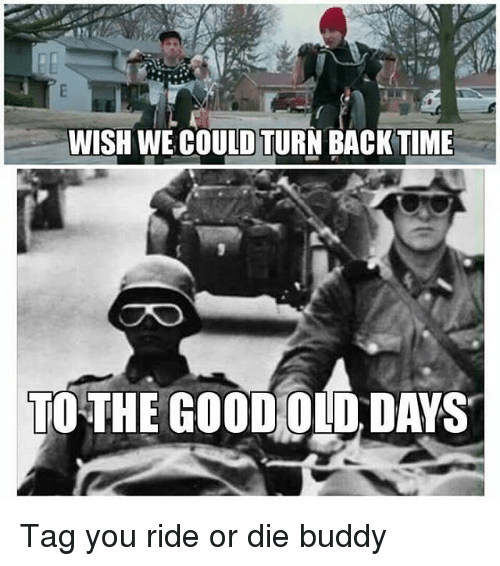 wish we could turn back time to the good old days tag you ride or die buddy meme on sizzle. Black Bedroom Furniture Sets. Home Design Ideas