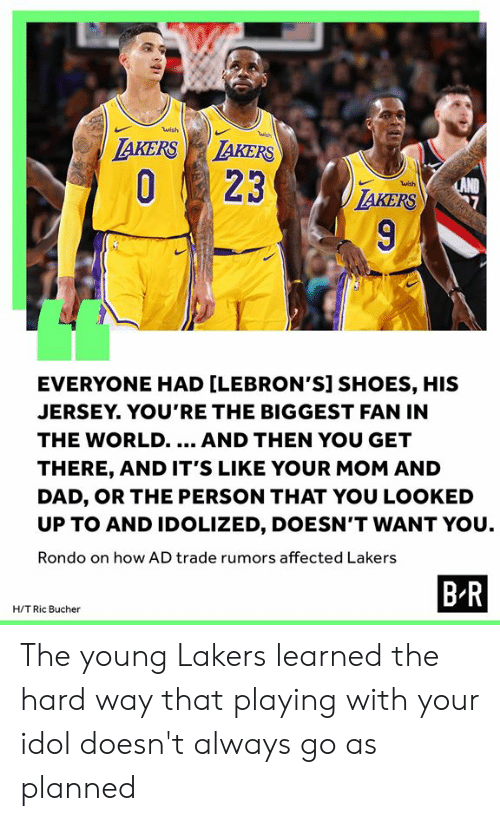 rondo: wish  wish  LAKERS LAKERS  O23  LAND  TAKERS  wish  9  EVERYONE HAD [LEBRON'S] SHOES, HIS  JERSEY. YOU'RE THE BIGGEST FAN IN  THE WORLD..  AND THEN YOU GET  THERE, AND IT'S LIKE YOUR MOM AND  DAD, OR THE PERSON THAT YOU LOOKED  UP TO AND IDOLIZED, DOESN'T WANT YOU  Rondo on how AD trade rumors affected Lakers  B R  H/T Ric Bucher The young Lakers learned the hard way that playing with your idol doesn't always go as planned