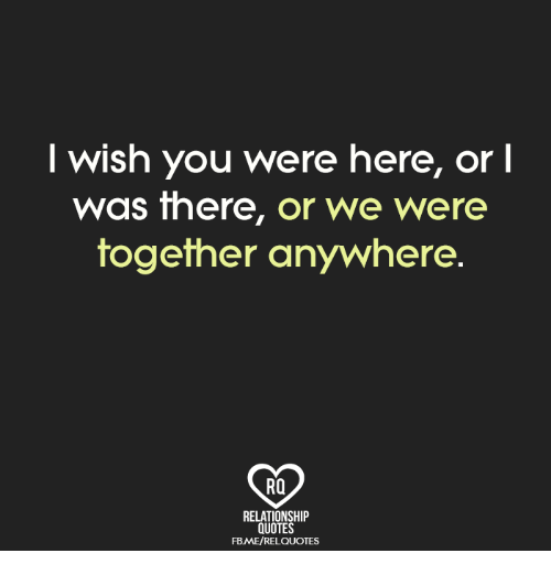 wishing you were here: wish you were here,  or l  Was there, or we Were  together anywhere  RQ  RELATIONSHIP  QUOTES  FBME/RELQUOTES