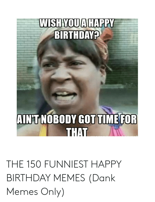 You Make Me Moist Meme: WISH YOUAHAPPY  BIRTHDAY  AINT NOBODY GOTTIME FOR THE 150 FUNNIEST HAPPY BIRTHDAY MEMES (Dank Memes Only)
