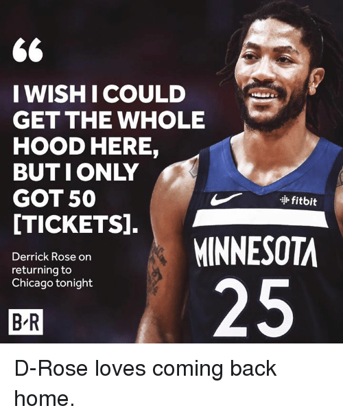 Derrick Rose: WISHI COULD  GET THE WHOLE  HOOD HERE,  BUTIONLY  GOT 50  [TICKETS].  · fitbit  MINNESOTA  Derrick Rose on  returning to  Chicago tonight  25  B R D-Rose loves coming back home.