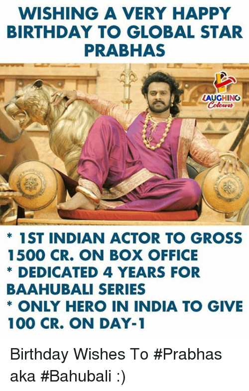Anaconda, Birthday, and Happy Birthday: WISHING A VERY HAPPY  BIRTHDAY TO GLOBAL STAR  PRABHAS  AUGHING  * 1ST INDIAN ACTOR TO GROSS  1500 CR. ON BOX OFFICE  DEDICATED 4 YEARS FOR  BAAHUBALI SERIES  * ONLY HERO IN INDIA TO GIVE  ke  100 CR. ON DAY-1 Birthday Wishes To #Prabhas aka #Bahubali :)