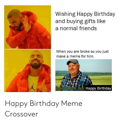 happy birthday meme: Wishing Happy Birthday  and buying gifts like  a normal friends  When you are broke so you just  make a meme for him  t ainitmuch, but lHappy Birthday Happy Birthday Meme Crossover