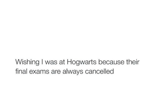 hogwarts: Wishing I was at Hogwarts because their  final exams are always cancelled