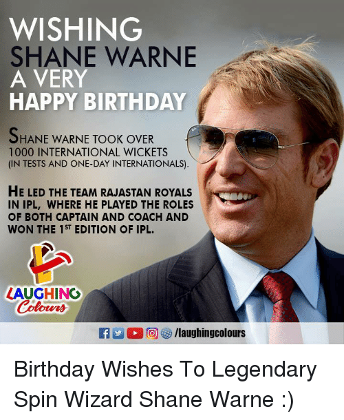 Birthday, Happy Birthday, and Happy: WISHING  SHANE WARNE  A VERY  HAPPY BIRTHDAY  HANE WARNE TOOK OVER  1000 INTERNATIONAL WICKETS  (IN TESTS AND ONE-DAY INTERNATIONALS)  HE LED THE TEAM RAJASTAN ROYALS  IN IPL, WHERE HE PLAYED THE ROLES  OF BOTH CAPTAIN AND COACH AND  WON THE 1ST EDITION OF IPL.  LAUGHING  Coloers  R 2  ,回紗/laughingcolours Birthday Wishes To Legendary Spin Wizard Shane Warne :)