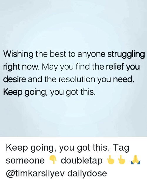 relief: Wishing the best to anyone struggling  right now. May you find the relief you  desire and the resolution you need  Keep going, you got this Keep going, you got this. Tag someone 👇 doubletap 👆👆 🙏 @timkarsliyev dailydose