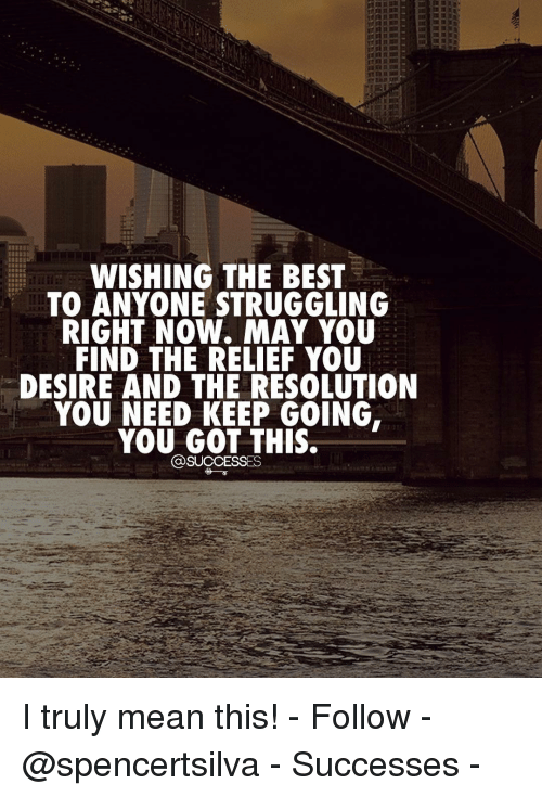 relief: WISHING THE BEST  TO ANYONE STRUGGLING  RIGHT NOW. MAY YOU  FIND THE RELIEF YOU  DESIRE AND THE RESOLUTION  YOU NEED KEEP GOING,  YOU GOT THIS,  @SUCCESSES I truly mean this! - Follow - @spencertsilva - Successes -