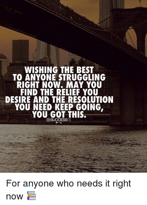 relief: WISHING THE BEST  TO ANYONE STRUGGLING  RIGHT NOW. MAY YOU  FIND THE RELIEF YOU  DESIRE AND THE RESOLUTION  YOU NEED KEEP GOING,  YOU GOT THIS.  @SUCCESSES For anyone who needs it right now 📚