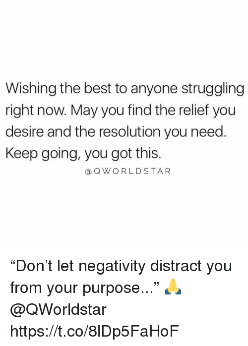 "Best, Got, and Resolution: Wishing the best to anyone struggling  right now. May you find the relief you  desire and the resolution you need.  Keep going, you got this.  @QWORLDSTAR ""Don't let negativity distract you from your purpose..."" 🙏 @QWorldstar https://t.co/8lDp5FaHoF"