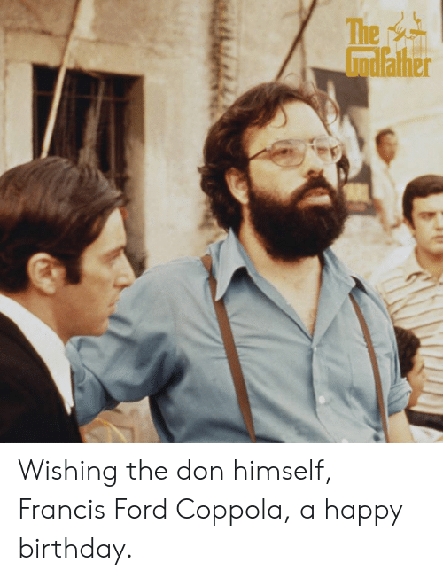 Ford: Wishing the don himself, Francis Ford Coppola, a happy birthday.
