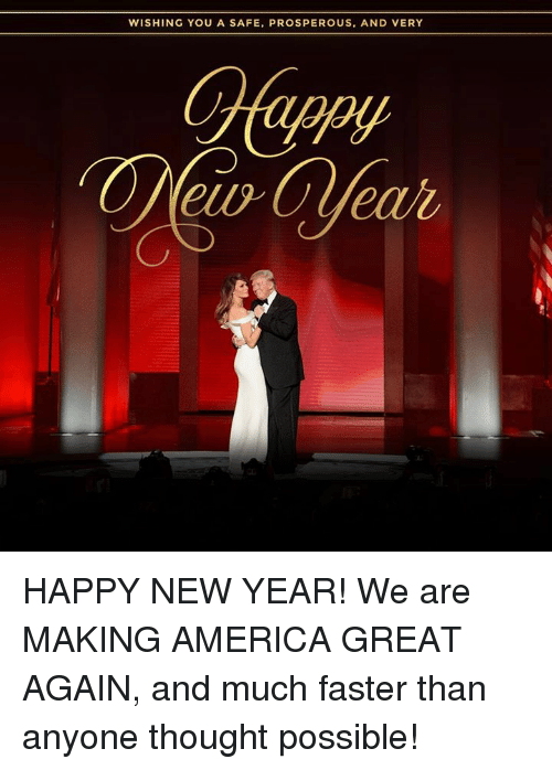 Prosperous: WISHING YOU A SAFE, PROSPEROUS, AND VERY HAPPY NEW YEAR! We are MAKING AMERICA GREAT AGAIN, and much faster than anyone thought possible!