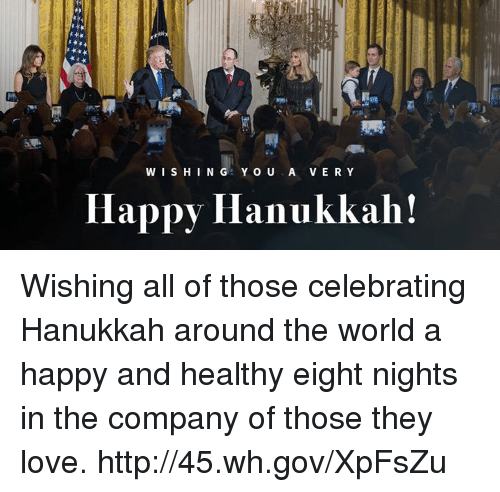 happy hanukkah: WISHING YOU A VERY  Happy Hanukkah! Wishing all of those celebrating Hanukkah around the world a happy and healthy eight nights in the company of those they love. http://45.wh.gov/XpFsZu