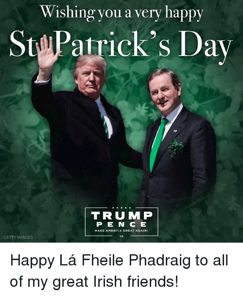America, Friends, and Irish: Wishing you a very happy  St Patrick's Day  TRU MP  P E N C E  MAKE AMERICA GREAT AGAIN  45  GETTY IMAGES Happy Lá Fheile Phadraig to all of my great Irish friends!