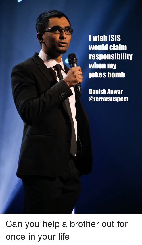 Life, Help, and Jokes: wishlSIS  Would claim  responsibility  when my  Jokes bomb  Danish Anwar  @terrorsuspect Can you help a brother out for once in your life
