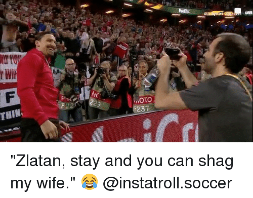 "Memes, Soccer, and Wife: Wit  F22  HC  OTO  237 ""Zlatan, stay and you can shag my wife."" 😂 @instatroll.soccer"