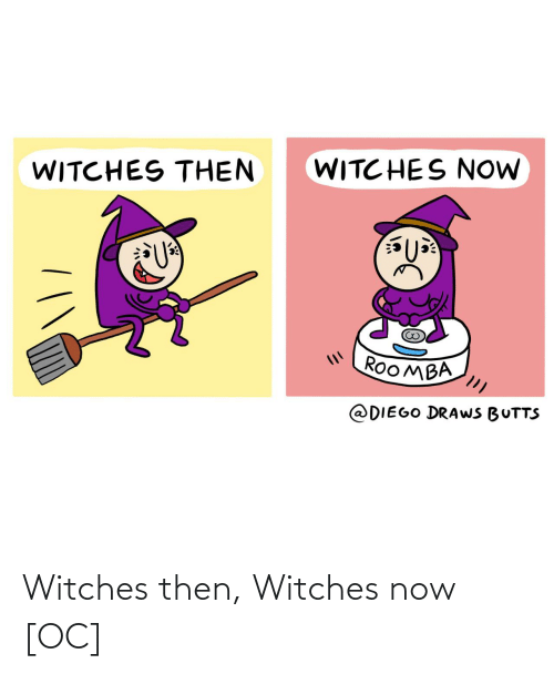 witches: WITC HES NOW  WITCHES THEN  ROOMBA  @DIEGO DRAWS BUTTS Witches then, Witches now [OC]