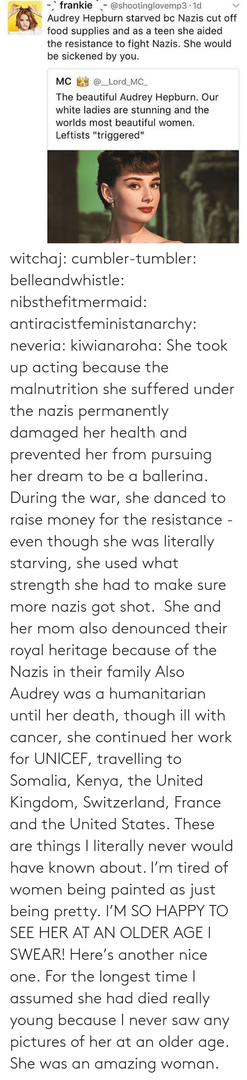 states: witchaj: cumbler-tumbler:  belleandwhistle:  nibsthefitmermaid:  antiracistfeministanarchy:  neveria:  kiwianaroha: She took up acting because the malnutrition she suffered under the nazis permanently damaged her health and prevented her from pursuing her dream to be a ballerina. During the war, she danced to raise money for the resistance - even though she was literally starving, she used what strength she had to make sure more nazis got shot.  She and her mom also denounced their royal heritage because of the Nazis in their family  Also Audrey was a humanitarian until her death, though ill with cancer, she continued her work for UNICEF, travelling to Somalia, Kenya, the United Kingdom, Switzerland, France and the United States.  These are things I literally never would have known about. I'm tired of women being painted as just being pretty.  I'M SO HAPPY TO SEE HER AT AN OLDER AGE I SWEAR!  Here's another nice one.   For the longest time I assumed she had died really young because I never saw any pictures of her at an older age.  She was an amazing woman.