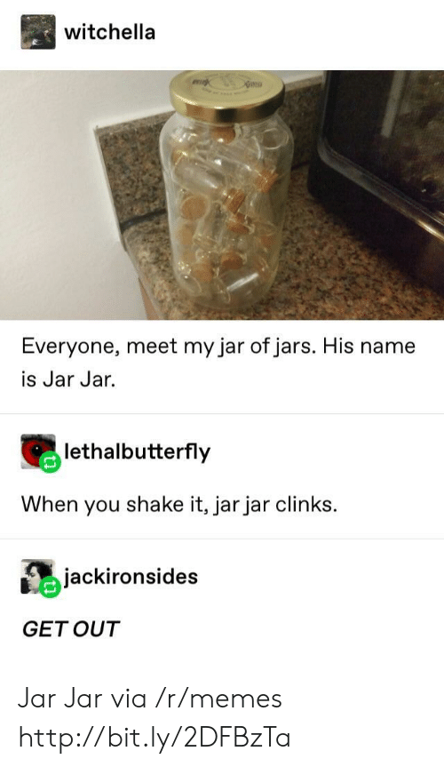 jar jar: witchella  Everyone, meet my jar of jars. His name  is Jar Jar.  lethalbutterfly  When you shake it, jar jar clinks  jackironsides  GETOUT Jar Jar via /r/memes http://bit.ly/2DFBzTa