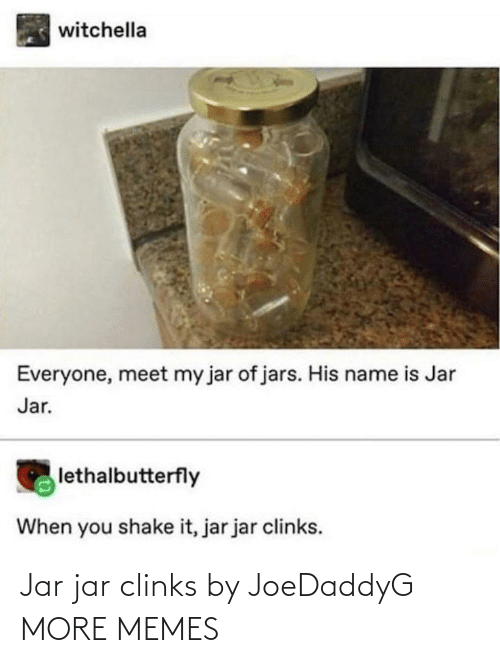 jar jar: witchella  Everyone, meet my jar of jars. His name is Jar  Jar.  lethalbutterfly  When you shake it, jar jar clinks. Jar jar clinks by JoeDaddyG MORE MEMES
