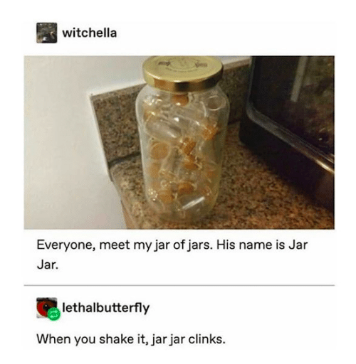 jar jar: witchella  Everyone, meet my jar of jars. His name is Jar  Jar.  lethalbutterfly  When you shake it, jar jar clinks.