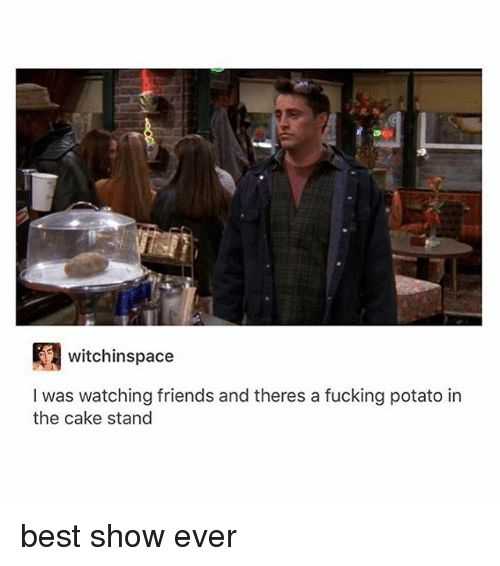 Caking: witchinspace  I was watching friends and theres a fucking potato in  the cake stand best show ever