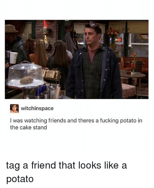 Caking: witchinspace  I was watching friends and theres a fucking potato in  the cake stand tag a friend that looks like a potato