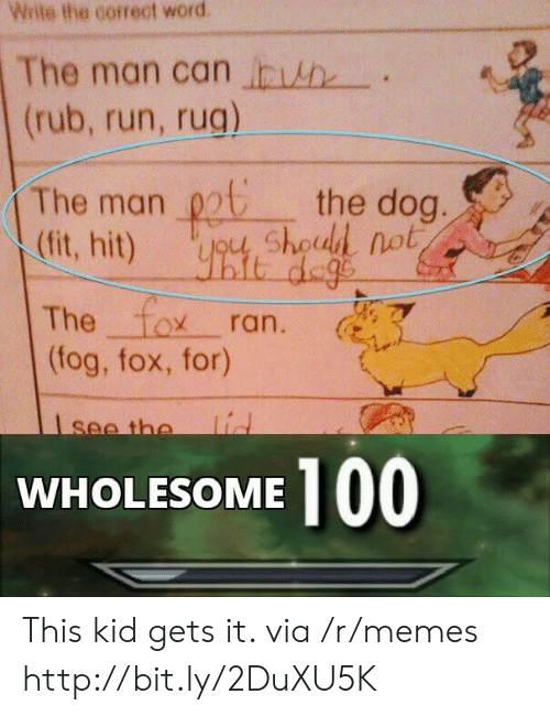 The Fox: Wite the correct word  The man can h  (rub, run, rug)  The man chod not  (fit, hit)  the dog.  it dege  The fox  (fog, fox, for)  ran.  lid  see the  100  WHOLESOME This kid gets it. via /r/memes http://bit.ly/2DuXU5K