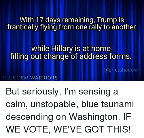 memes: With 17 days remaining, Trump is  frantically flying from one rally to another,  while Hillary is at home  filling out change of address forms.  a ericsshado  BLUE DEM WARRIORS But seriously, I'm sensing a calm, unstopable, blue tsunami descending on Washington. IF WE VOTE, WE'VE GOT THIS!