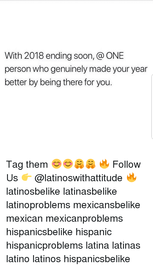 Being There: With 2018 ending soon, @ ONE  person who genuinely made your year  better by being there for you. Tag them 😊😊🤗🤗 🔥 Follow Us 👉 @latinoswithattitude 🔥 latinosbelike latinasbelike latinoproblems mexicansbelike mexican mexicanproblems hispanicsbelike hispanic hispanicproblems latina latinas latino latinos hispanicsbelike
