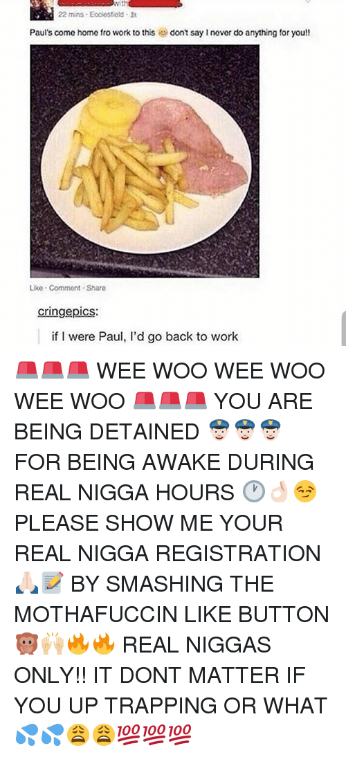 Wee Woo: With  22 mins Ecdesfiold it  Paul's come home fro work to this  dont say never do anything for you!!  Liko Commont Sharo  cringe pics:  if I were Paul, l'd go back to work 🚨🚨🚨 WEE WOO WEE WOO WEE WOO 🚨🚨🚨 YOU ARE BEING DETAINED 👮🏻👮🏻👮🏻 FOR BEING AWAKE DURING REAL NIGGA HOURS 🕐👌🏻😏 PLEASE SHOW ME YOUR REAL NIGGA REGISTRATION 🙏🏻📝 BY SMASHING THE MOTHAFUCCIN LIKE BUTTON 🙊🙌🏼🔥🔥 REAL NIGGAS ONLY!! IT DONT MATTER IF YOU UP TRAPPING OR WHAT 💦💦😩😩💯💯💯