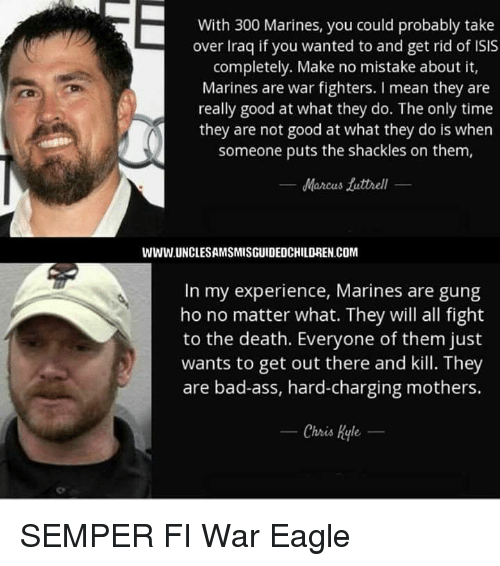 shackles: With 300 Marines, you could probably take  over Iraq if you wanted to and get rid of ISIS  completely. Make no mistake about it,  Marines are war fighters. mean they are  really good at what they do. The only time  they are not good at what they do is when  someone puts the shackles on them,  Marcus futtrell  WWW.UNCLESAMSMISGUIDEDCHILDREN.COM  In my experience, Marines are gung  ho no matter what. They will all fight  to the death. Everyone ofthem just  wants to get out there and kill. They  are bad-ass, hard-charging mothers.  Chris Kyle SEMPER FI                                         War Eagle