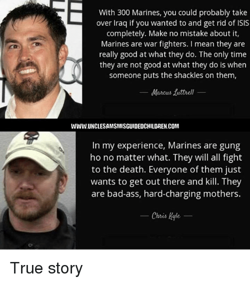 shackles: With 300 Marines, you could probably take  over Iraq if you wanted to and get rid of ISIS  completely. Make no mistake about it,  Marines are war fighters. I mean they are  really good at what they do. The only time  they are not good at what they do is when  someone puts the shackles on them,  Marcus tuttrell  WWW.UNCLESAMSMISGUIDEDCHILDREN.COM  In my experience, Marines are gung  ho no matter what. They will all fight  to the death. Everyone of them just  wants to get out there and kill. They  are bad-ass, hard-charging mothers.  Chris Kyle True story