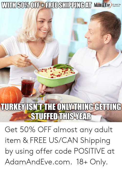 stuffed: WITH 50% OFF+ FREE SHIPPING AT Adam&Eve  #1 Adult Toy  Superstore  TURKEY ISNT THE ONLY THING GETTING  STUFFED THIS YEAR   Get 50% OFF almost any adult item & FREE US/CAN Shipping by using offer code POSITIVE at AdamAndEve.com.  18+ Only.