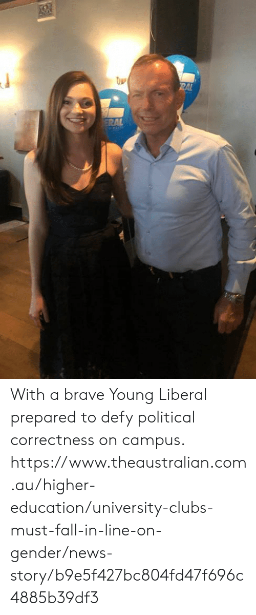 higher education: With a brave Young Liberal prepared to defy political correctness on campus.  https://www.theaustralian.com.au/higher-education/university-clubs-must-fall-in-line-on-gender/news-story/b9e5f427bc804fd47f696c4885b39df3
