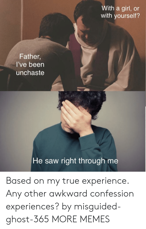 confession: With a girl, or  with yourself?  Father,  I've been  unchaste  He saw right th rough me Based on my true experience. Any other awkward confession experiences? by misguided-ghost-365 MORE MEMES
