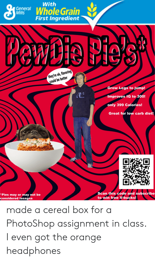 Low Carb Diet: With  ceneral Whole Grain  First Ingredient  they're ok, flavoring  could be better  Grow Legs to jump!  Improves IQ to 300!  only 399 calories!  Great for low carb diet!  *Pies may or may not be  considered lasagna  Scan this code and subscribe  to win free V-bucks! made a cereal box for a PhotoShop assignment in class. I even got the orange headphones